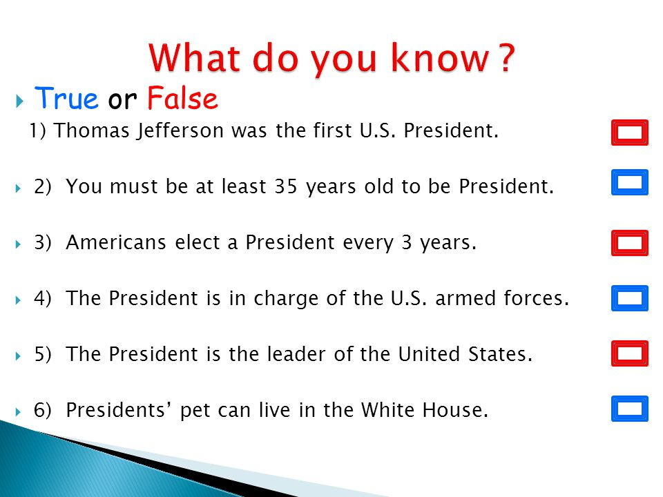  True or False 1) Thomas Jefferson was the first U.S. President.  2) You must be at least 35 years old to be President.  3) Americans elect a Presi