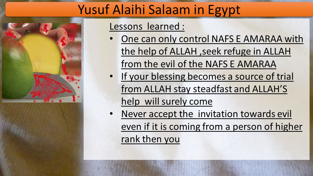 Yusuf Alaihi Salaam in Egypt Aziz of Egypt was farsighted and he soon realized that Yusuf As is not an ordinary child ALLAH swt had blessed Yusuf As with prophet-hood and gifted him with the knowledge of The Interpretation of Dreams … Yusuf As was incredibly handsome –his appearance became a test for him Yusuf As found himself trapped in the tricks of the wife of Aziz … When she was caught chasing Yusuf As-blamed him instead ALLAH proved the innocence of Yusuf As –the shirt was torn from behind Out of the fear of shame from the society Aziz – put Yusuf As behind bars