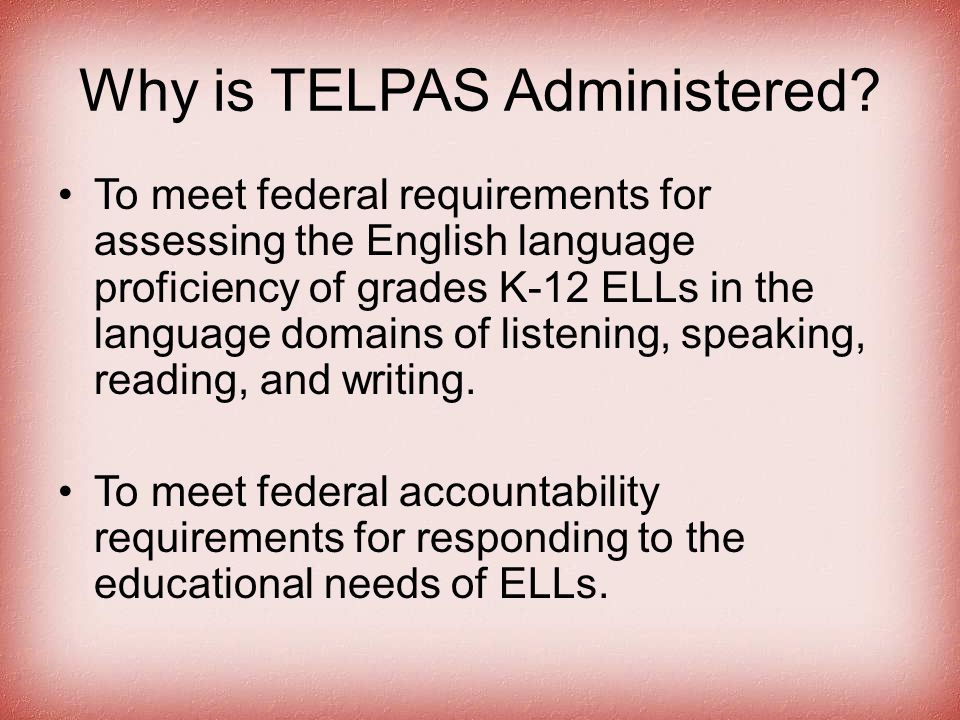 Why is TELPAS Administered? To meet federal requirements for assessing the English language proficiency of grades K-12 ELLs in the language domains of