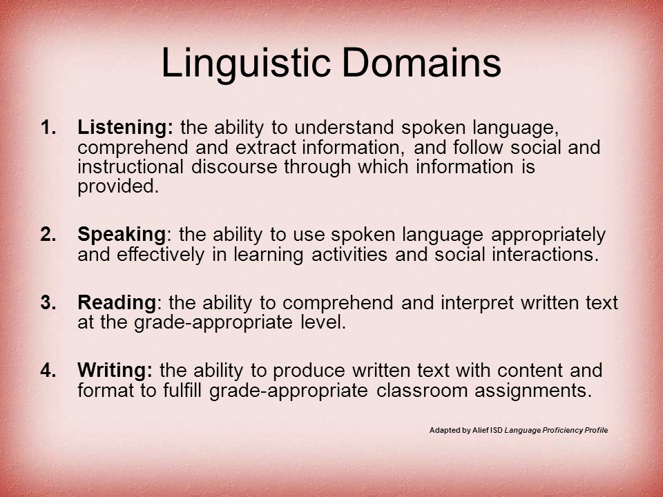 Linguistic Domains 1.Listening: the ability to understand spoken language, comprehend and extract information, and follow social and instructional dis