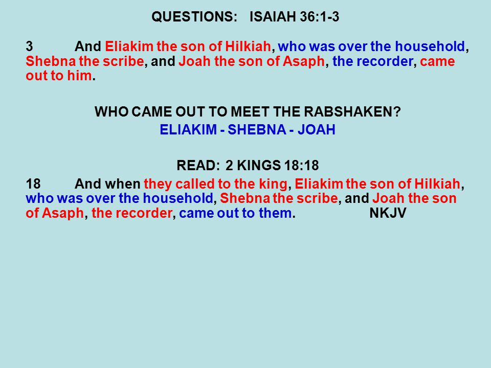 QUESTIONS:ISAIAH 36:1-3 3And Eliakim the son of Hilkiah, who was over the household, Shebna the scribe, and Joah the son of Asaph, the recorder, came out to him.