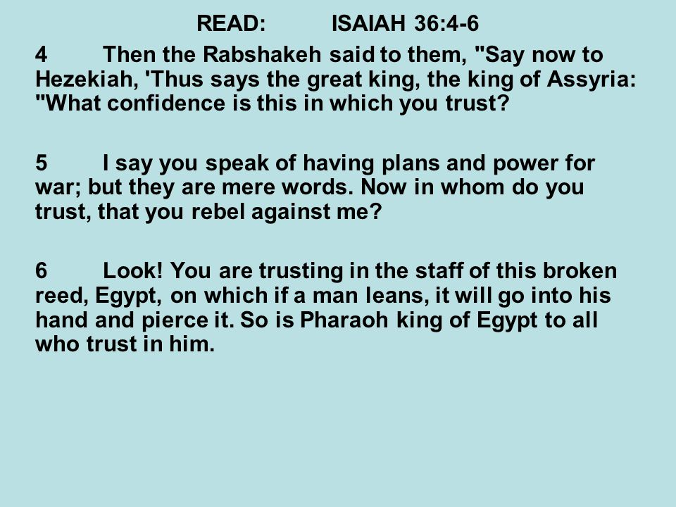 READ:ISAIAH 36:4-6 4Then the Rabshakeh said to them, Say now to Hezekiah, Thus says the great king, the king of Assyria: What confidence is this in which you trust.