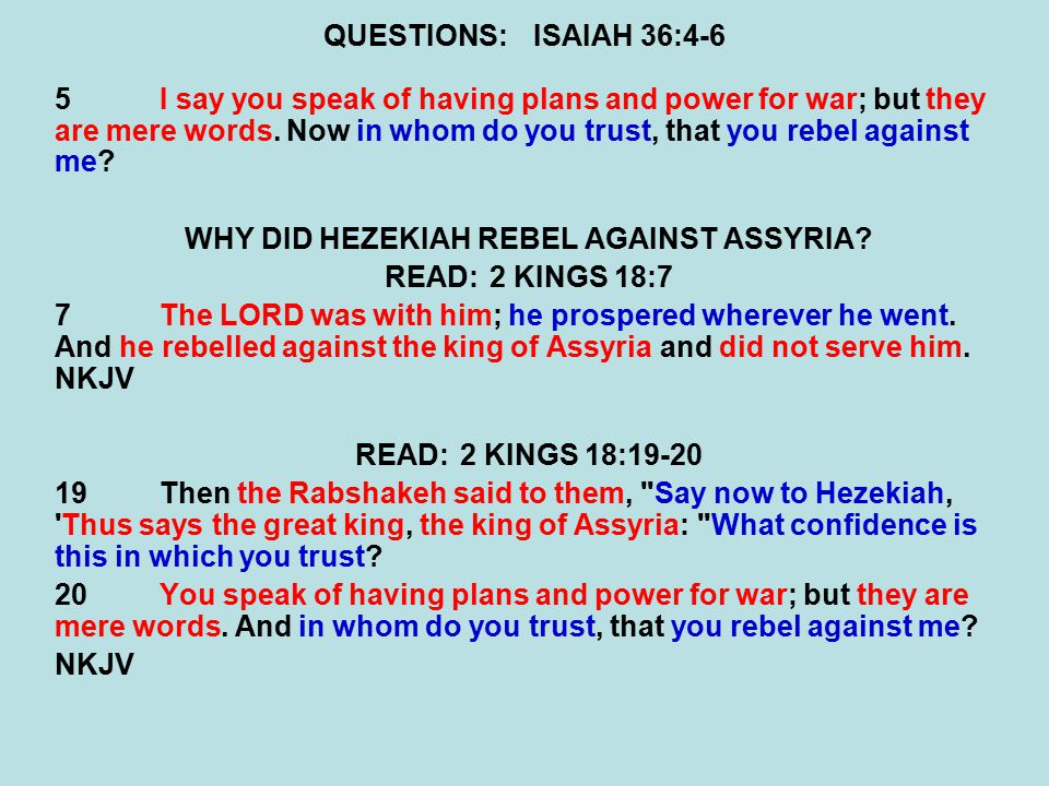 QUESTIONS:ISAIAH 36:4-6 5I say you speak of having plans and power for war; but they are mere words.