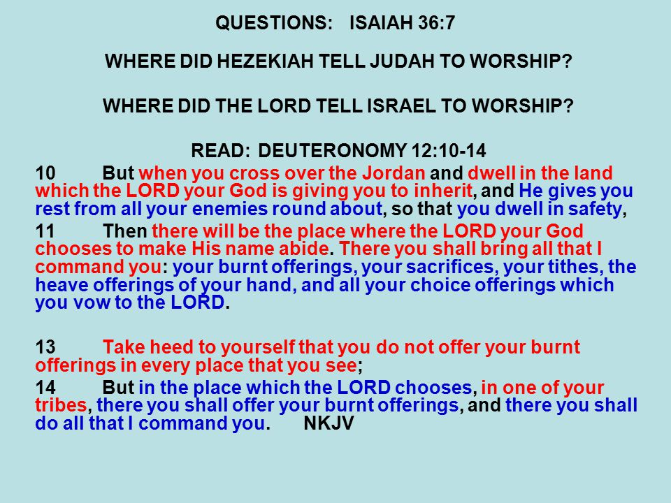 QUESTIONS:ISAIAH 36:7 WHERE DID HEZEKIAH TELL JUDAH TO WORSHIP.