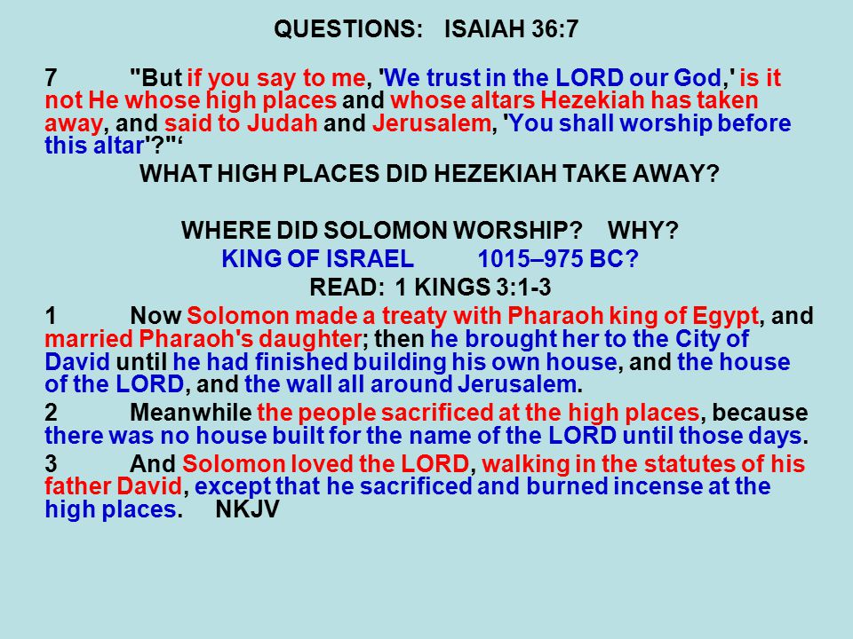 QUESTIONS:ISAIAH 36:7 7 But if you say to me, We trust in the LORD our God, is it not He whose high places and whose altars Hezekiah has taken away, and said to Judah and Jerusalem, You shall worship before this altar ' WHAT HIGH PLACES DID HEZEKIAH TAKE AWAY.