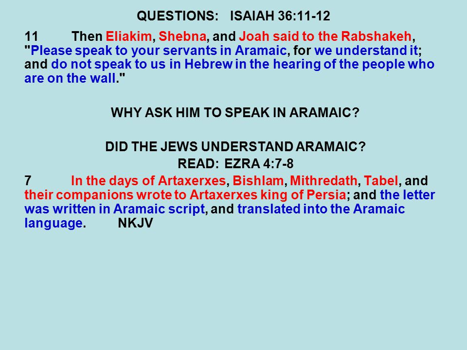 QUESTIONS:ISAIAH 36:11-12 11Then Eliakim, Shebna, and Joah said to the Rabshakeh, Please speak to your servants in Aramaic, for we understand it; and do not speak to us in Hebrew in the hearing of the people who are on the wall. WHY ASK HIM TO SPEAK IN ARAMAIC.