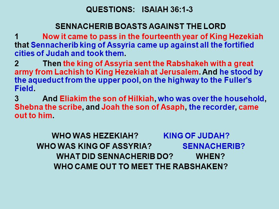 QUESTIONS:ISAIAH 36:1-3 SENNACHERIB BOASTS AGAINST THE LORD 1Now it came to pass in the fourteenth year of King Hezekiah that Sennacherib king of Assyria came up against all the fortified cities of Judah and took them.