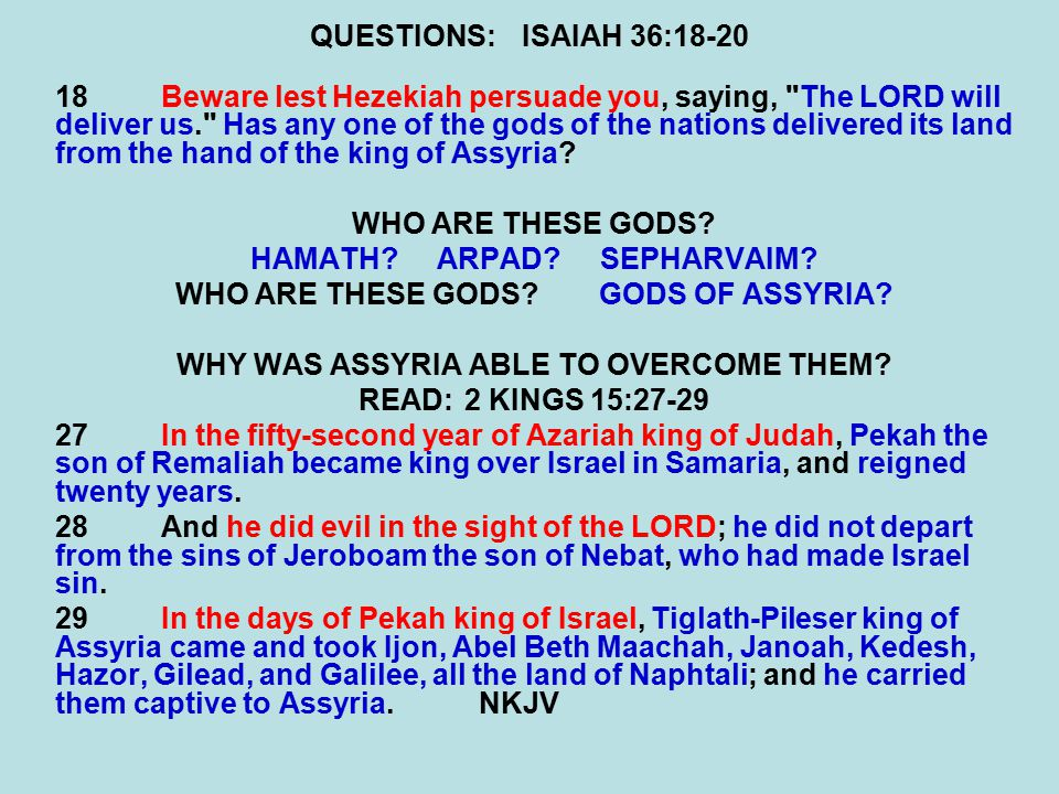 QUESTIONS:ISAIAH 36:18-20 18Beware lest Hezekiah persuade you, saying, The LORD will deliver us. Has any one of the gods of the nations delivered its land from the hand of the king of Assyria.