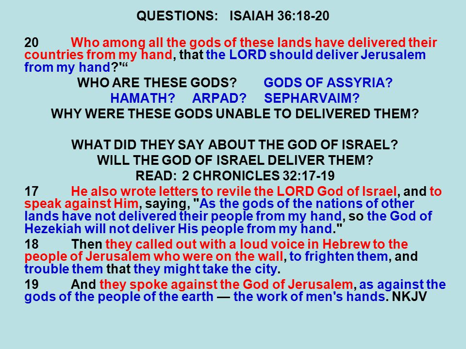 QUESTIONS:ISAIAH 36:18-20 20Who among all the gods of these lands have delivered their countries from my hand, that the LORD should deliver Jerusalem from my hand WHO ARE THESE GODS GODS OF ASSYRIA.