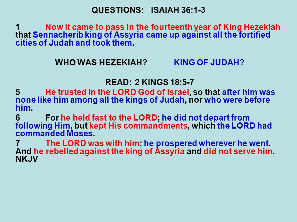 QUESTIONS:ISAIAH 36:1-3 1Now it came to pass in the fourteenth year of King Hezekiah that Sennacherib king of Assyria came up against all the fortified cities of Judah and took them.
