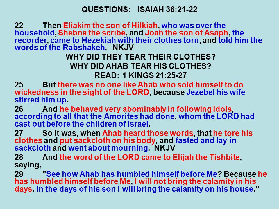 QUESTIONS:ISAIAH 36:21-22 22Then Eliakim the son of Hilkiah, who was over the household, Shebna the scribe, and Joah the son of Asaph, the recorder, came to Hezekiah with their clothes torn, and told him the words of the Rabshakeh.