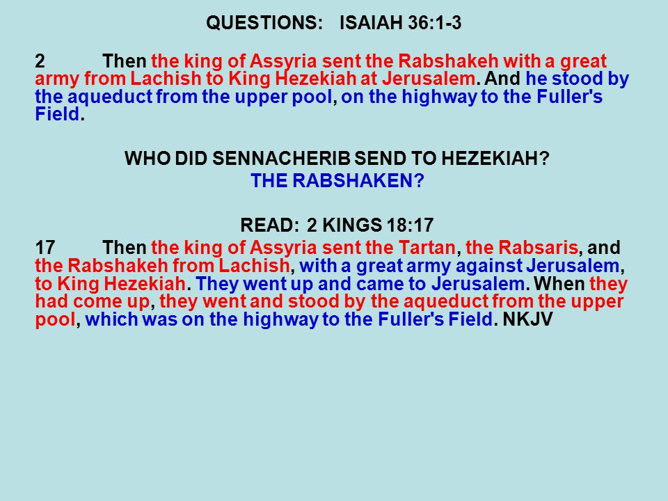 QUESTIONS:ISAIAH 36:1-3 2Then the king of Assyria sent the Rabshakeh with a great army from Lachish to King Hezekiah at Jerusalem.