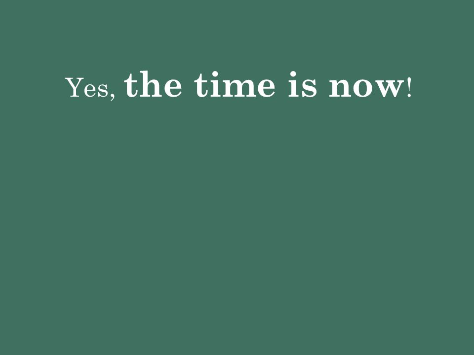 Yes, the time is now !