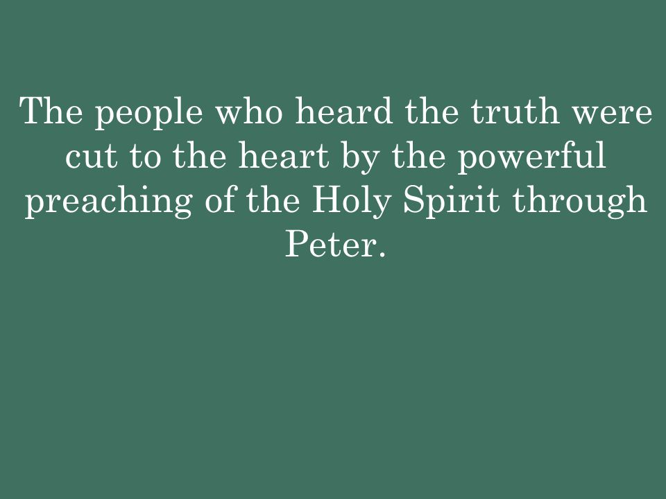 The people who heard the truth were cut to the heart by the powerful preaching of the Holy Spirit through Peter.