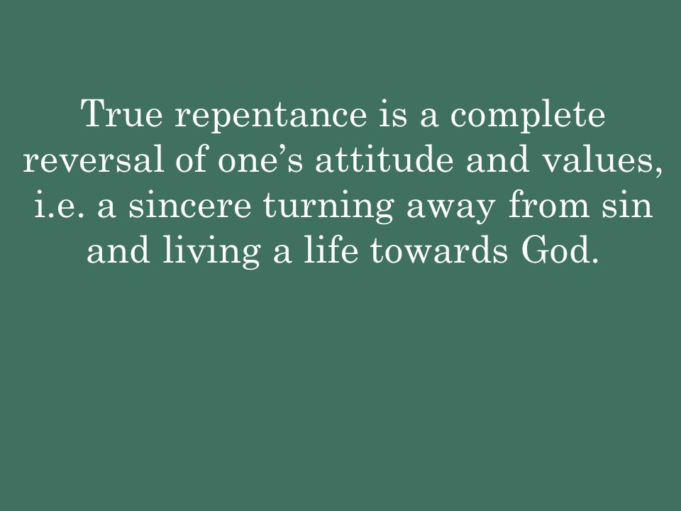 True repentance is a complete reversal of one's attitude and values, i.e. a sincere turning away from sin and living a life towards God.