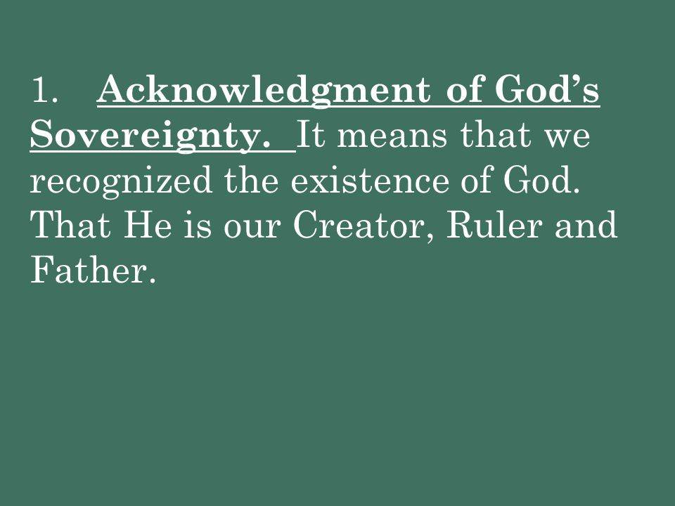 1. Acknowledgment of God's Sovereignty. It means that we recognized the existence of God. That He is our Creator, Ruler and Father.