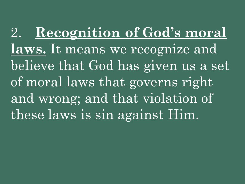 2. Recognition of God's moral laws. It means we recognize and believe that God has given us a set of moral laws that governs right and wrong; and that