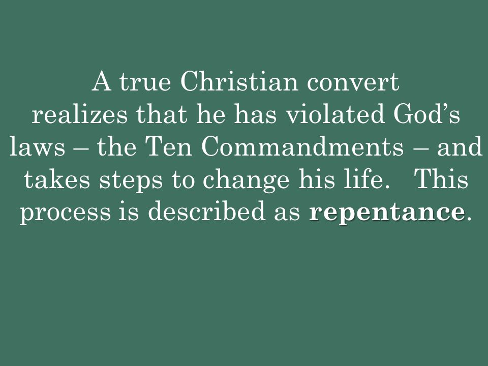repentance A true Christian convert realizes that he has violated God's laws – the Ten Commandments – and takes steps to change his life. This process