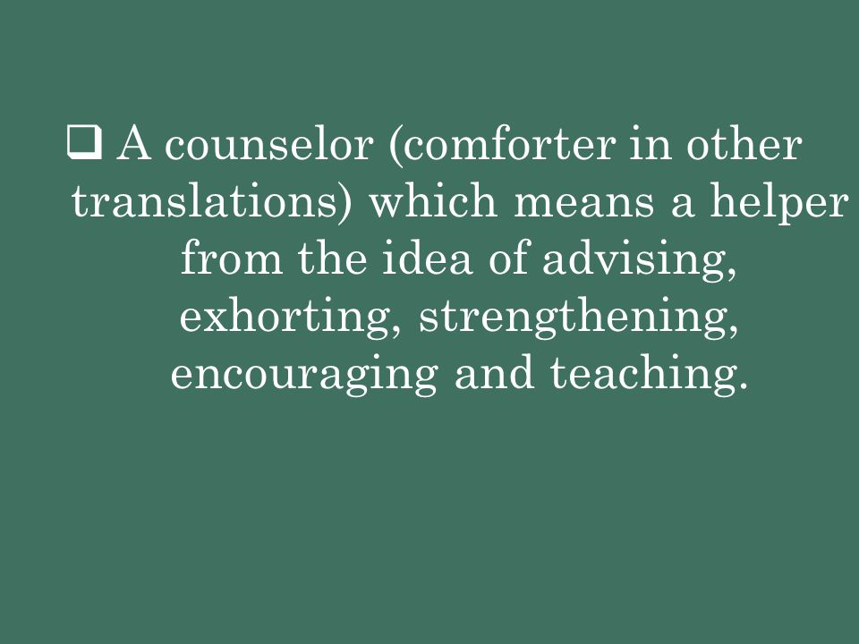  A counselor (comforter in other translations) which means a helper from the idea of advising, exhorting, strengthening, encouraging and teaching.