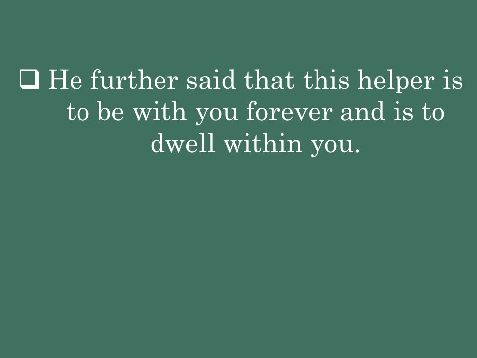  He further said that this helper is to be with you forever and is to dwell within you.