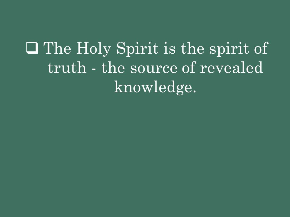  The Holy Spirit is the spirit of truth - the source of revealed knowledge.