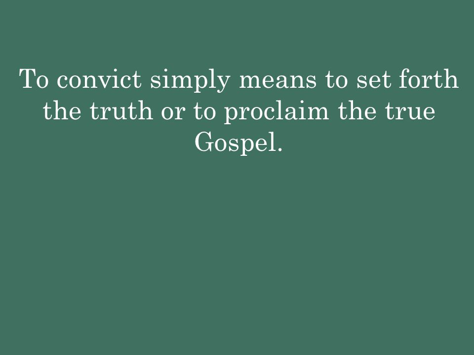 To convict simply means to set forth the truth or to proclaim the true Gospel.