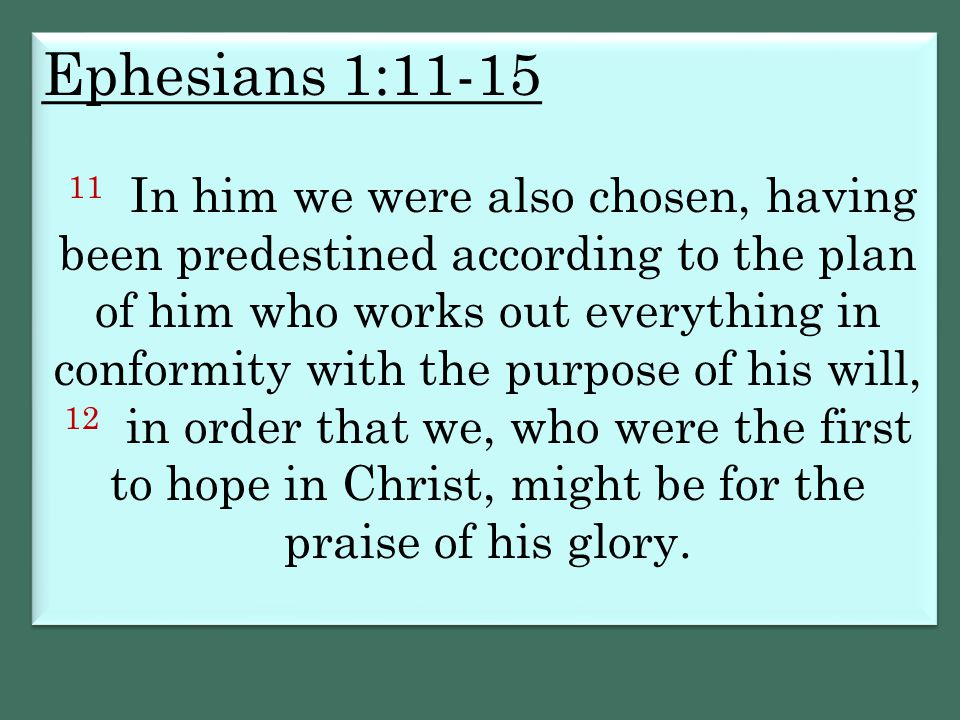 Ephesians 1:11-15 11 In him we were also chosen, having been predestined according to the plan of him who works out everything in conformity with the