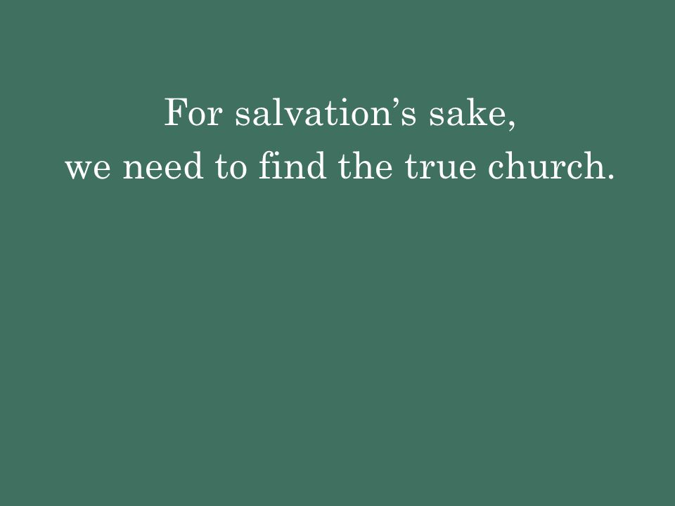 For salvation's sake, we need to find the true church.
