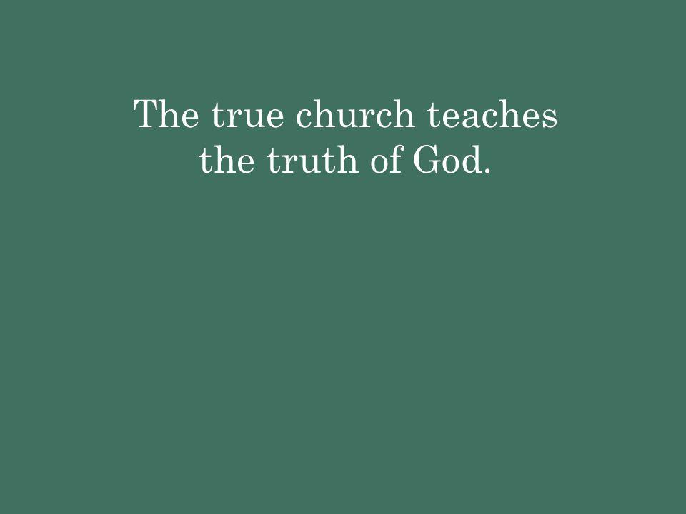 The true church teaches the truth of God.