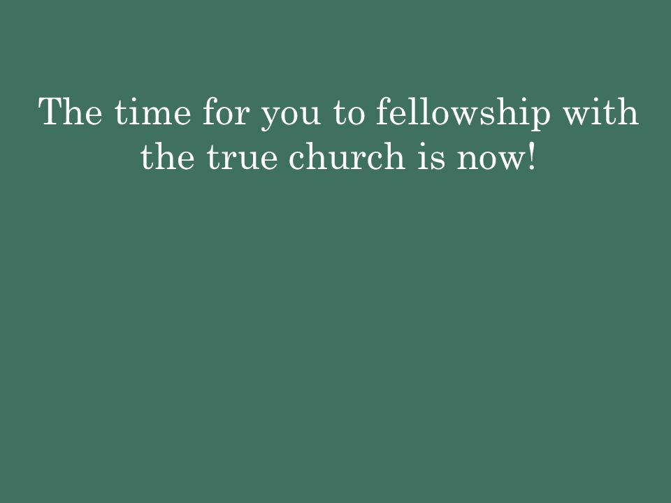 The time for you to fellowship with the true church is now!