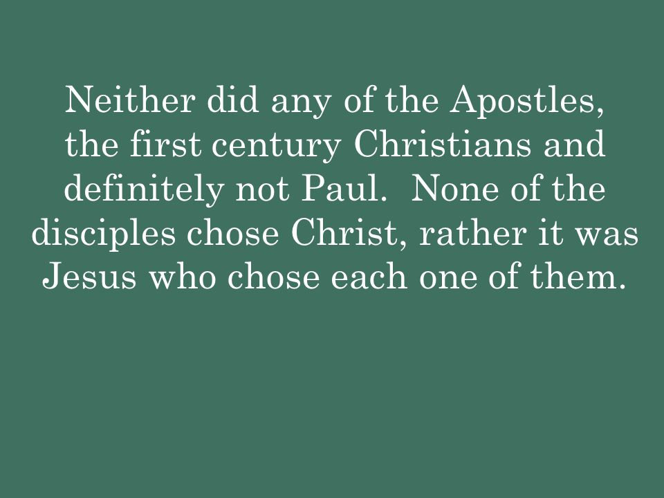 Neither did any of the Apostles, the first century Christians and definitely not Paul. None of the disciples chose Christ, rather it was Jesus who cho