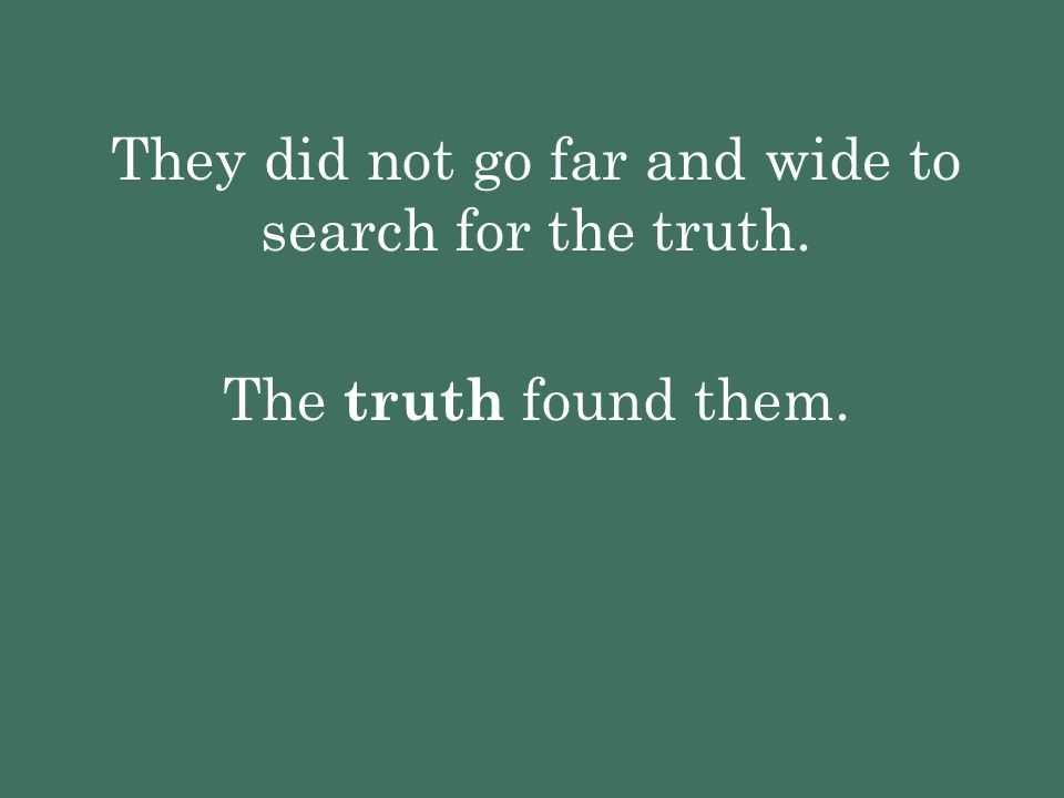 They did not go far and wide to search for the truth. The truth found them.