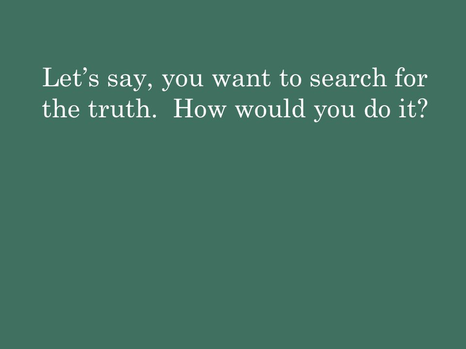 Let's say, you want to search for the truth. How would you do it?