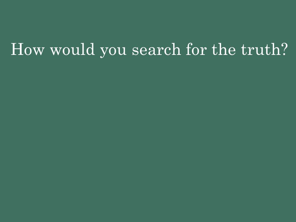 How would you search for the truth?