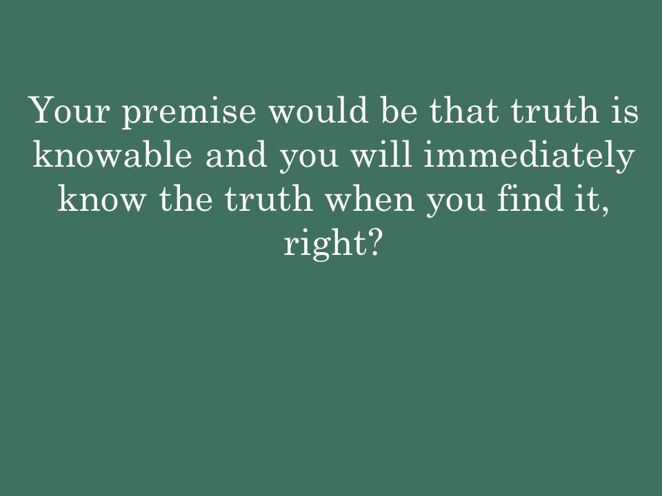 Your premise would be that truth is knowable and you will immediately know the truth when you find it, right?