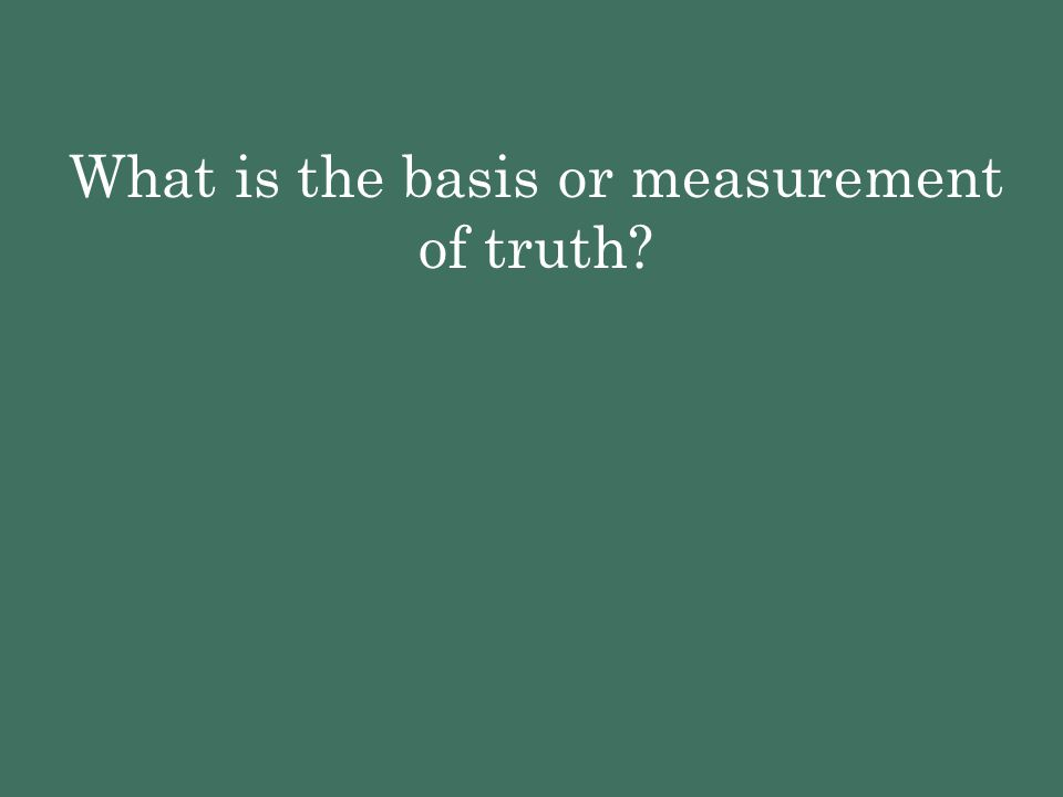 What is the basis or measurement of truth?