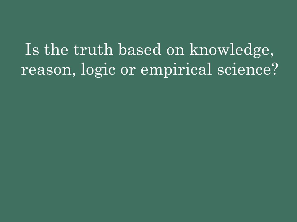 Is the truth based on knowledge, reason, logic or empirical science?