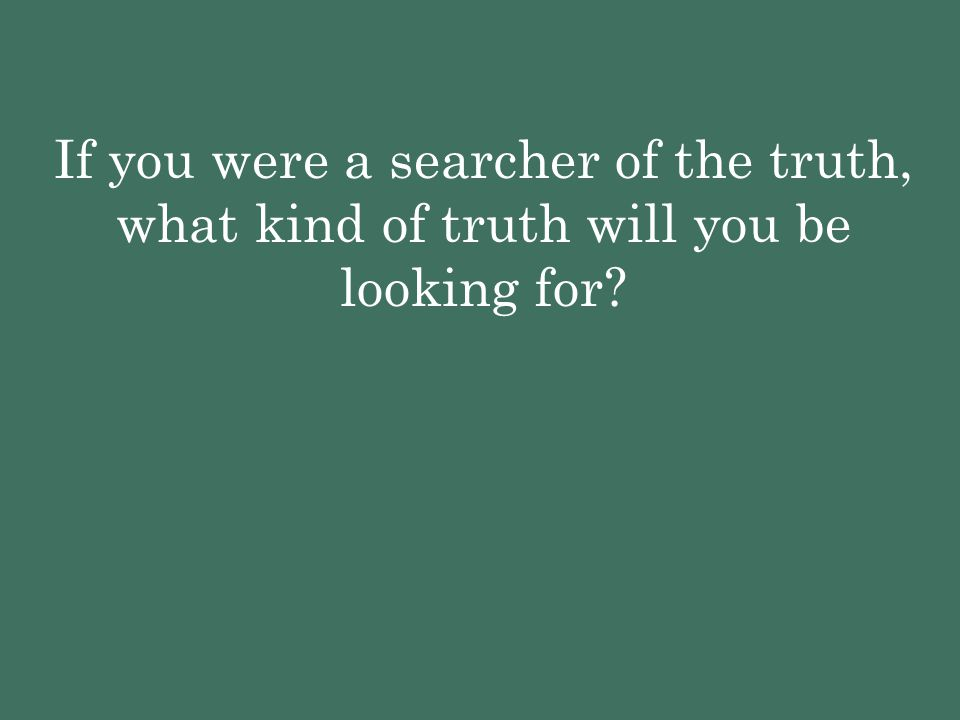 If you were a searcher of the truth, what kind of truth will you be looking for?