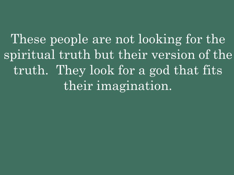 These people are not looking for the spiritual truth but their version of the truth. They look for a god that fits their imagination.
