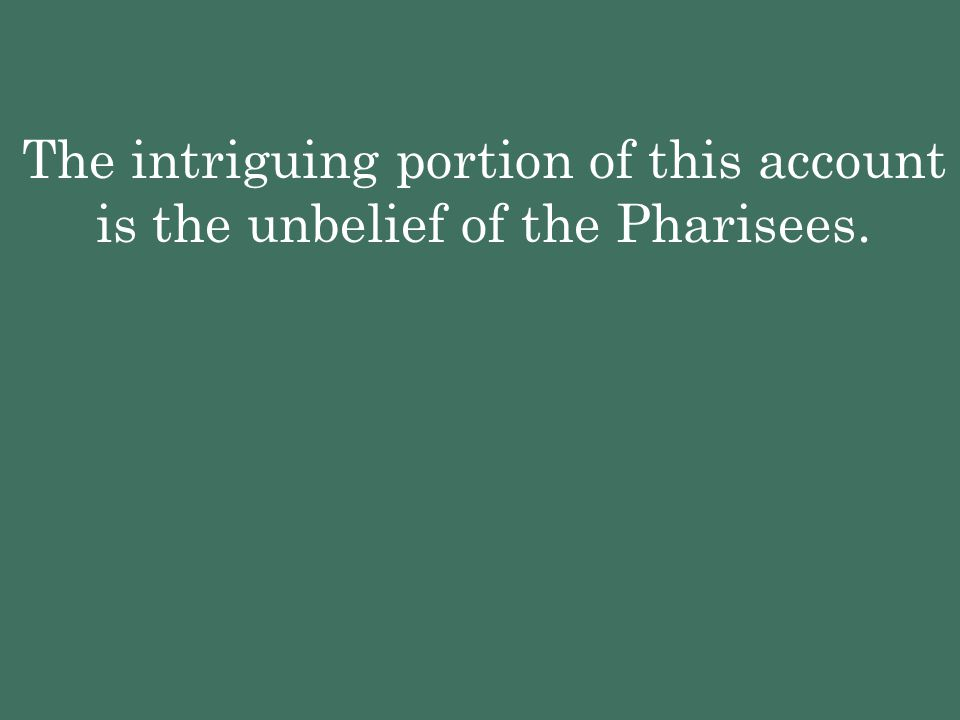 The intriguing portion of this account is the unbelief of the Pharisees.