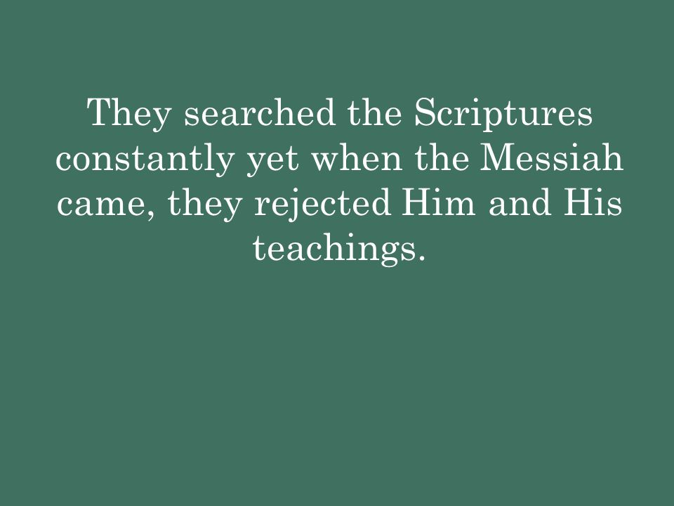 They searched the Scriptures constantly yet when the Messiah came, they rejected Him and His teachings.