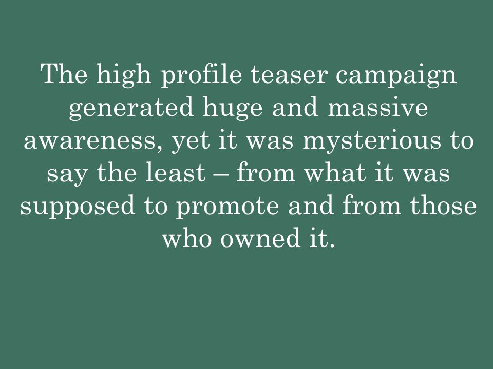 The high profile teaser campaign generated huge and massive awareness, yet it was mysterious to say the least – from what it was supposed to promote a