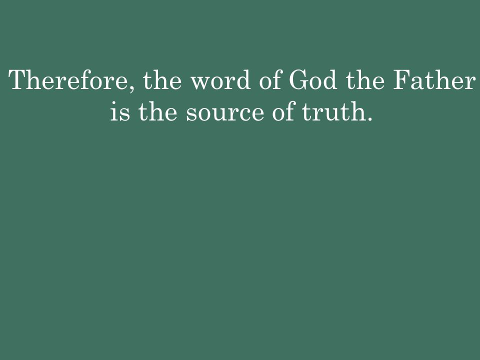 Therefore, the word of God the Father is the source of truth.