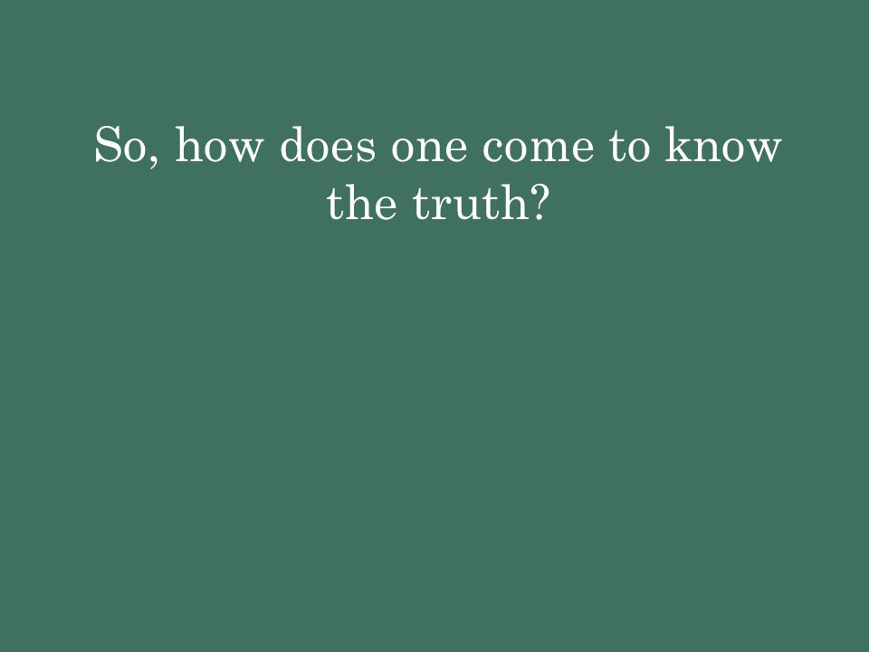 So, how does one come to know the truth?