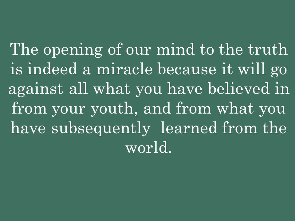 The opening of our mind to the truth is indeed a miracle because it will go against all what you have believed in from your youth, and from what you h