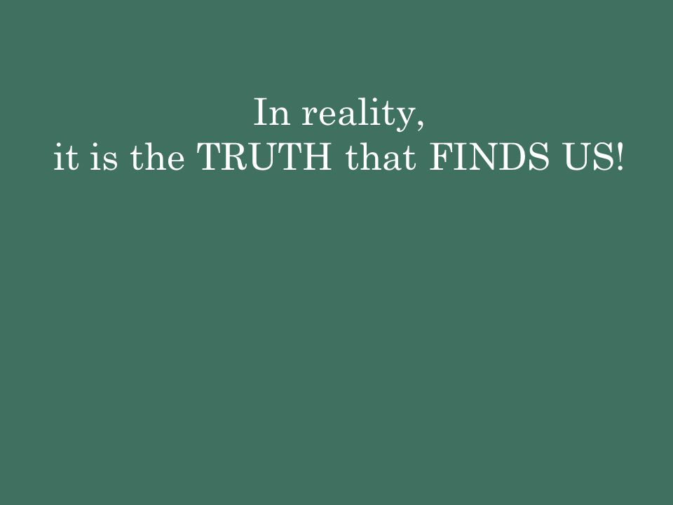 In reality, it is the TRUTH that FINDS US!