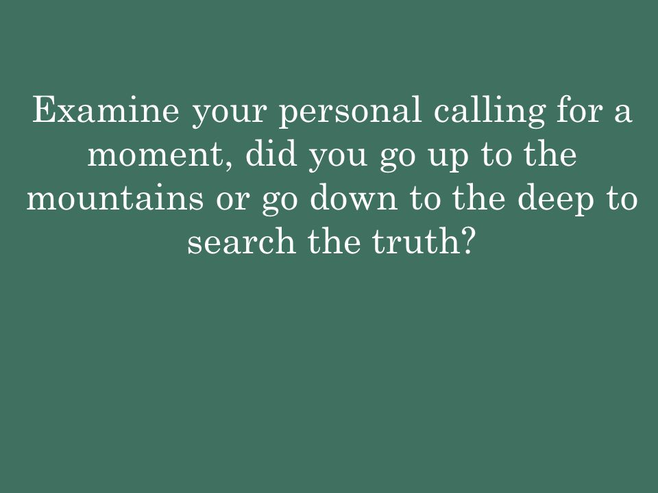 Examine your personal calling for a moment, did you go up to the mountains or go down to the deep to search the truth?
