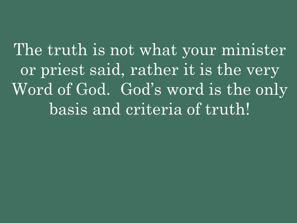 The truth is not what your minister or priest said, rather it is the very Word of God. God's word is the only basis and criteria of truth!