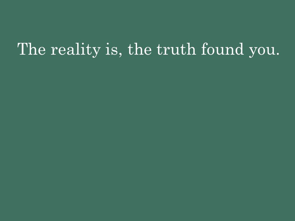 The reality is, the truth found you.