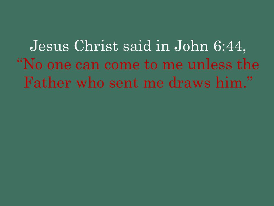 """Jesus Christ said in John 6:44, """"No one can come to me unless the Father who sent me draws him."""""""